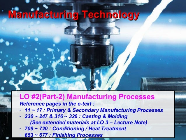 Manufacturing Technology 1 Manufacturing TechnologyManufacturing Technology LO #2(Part-2) Manufacturing Processes Referenc...