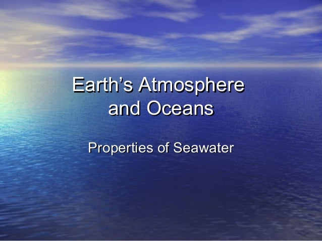 Earth's AtmosphereEarth's Atmosphere and Oceansand Oceans Properties of SeawaterProperties of Seawater
