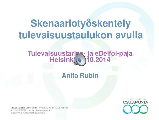 Skenaariotyöskentely  tulevaisuustaulukon avulla  Tulevaisuustarina- ja eDelfoi-paja  Helsinki 10.10.2014  Anita Rubin