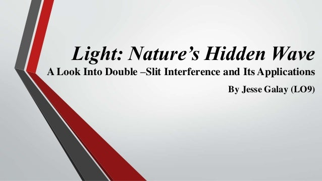 Light: Nature's Hidden Wave A Look Into Double –Slit Interference and Its Applications By Jesse Galay (LO9)