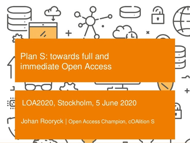 SCIENCE EUROPE I 30-6-2020 Plan S: towards full and immediate Open Access LOA2020, Stockholm, 5 June 2020 Johan Rooryck | ...