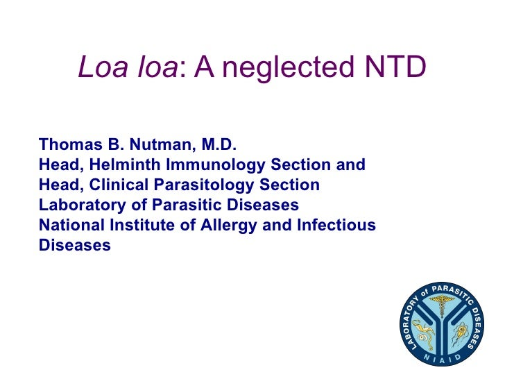 Loa loa: A neglected NTDThomas B. Nutman, M.D.Head, Helminth Immunology Section andHead, Clinical Parasitology SectionLabo...