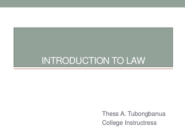 INTRODUCTION TO LAW Thess A. Tubongbanua College Instructress