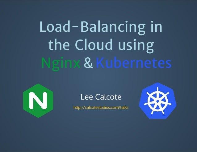 Load-Balancing in the Cloud using Lee Calcote http://calcotestudios.com/talks Nginx Kubernetes&