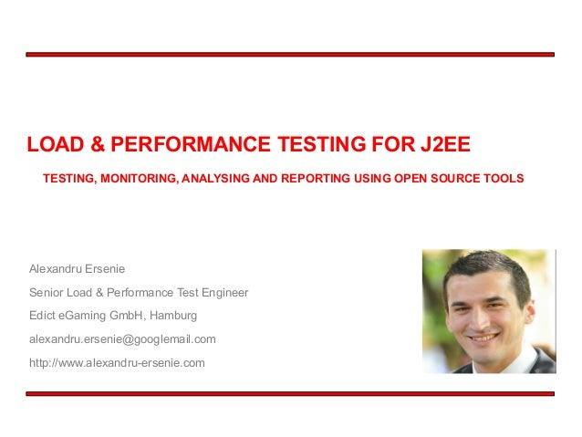 LOAD & PERFORMANCE TESTING FOR J2EE Alexandru Ersenie Senior Load & Performance Test Engineer Edict eGaming GmbH, Hamburg ...