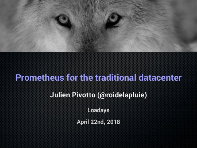 Prometheus for the traditional datacenter Julien Pivotto (@roidelapluie) Loadays April 22nd, 2018