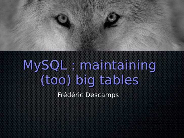 MySQL : maintaining   (too) big tables     Frédéric Descamps