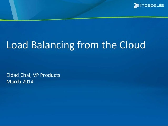 Load Balancing from the Cloud Eldad Chai, VP Products March 2014