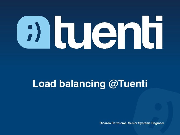 Load balancing @Tuenti            Ricardo Bartolomé, Senior Systems Engineer
