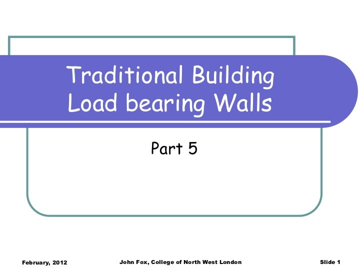Traditional Building             Load bearing Walls                           Part 5February, 2012    John Fox, College of...