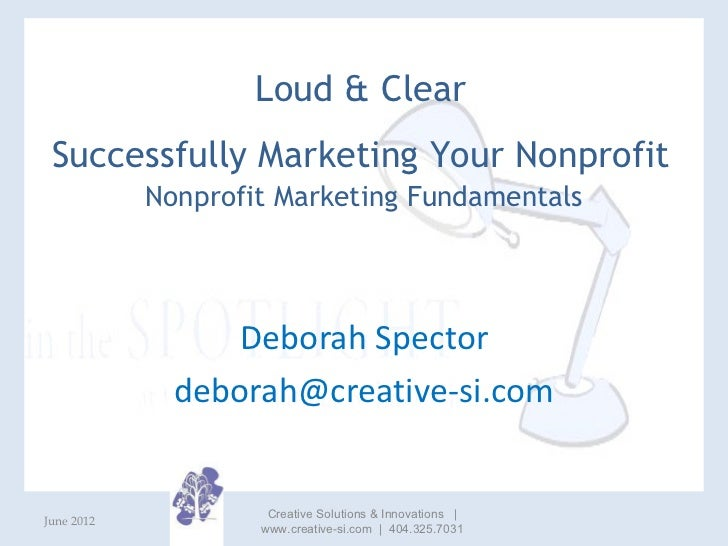 Loud & Clear Successfully Marketing Your Nonprofit            Nonprofit Marketing Fundamentals                 Deborah Spe...