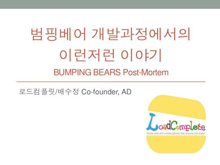 범핑베어 개발과정에서의    이런저런 이야기       BUMPING BEARS Post-Mortem로드컴플릿/배수정 Co-founder, AD