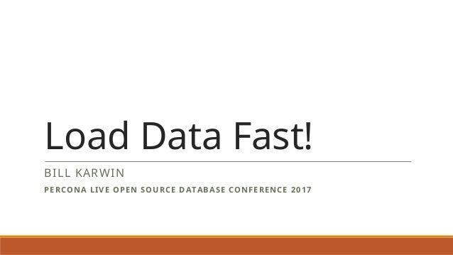 Load Data Fast! BILL KARWIN PERCONA LIVE OPEN SOURCE DATABASE CONFERENCE 2017