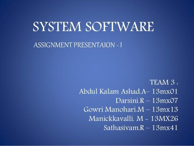 SYSTEM SOFTWARE TEAM 3 : Abdul Kalam Ashad.A– 13mx01 Darsini.R – 13mx07 Gowri Manohari.M – 13mx13 Manickkavalli. M - 13MX2...