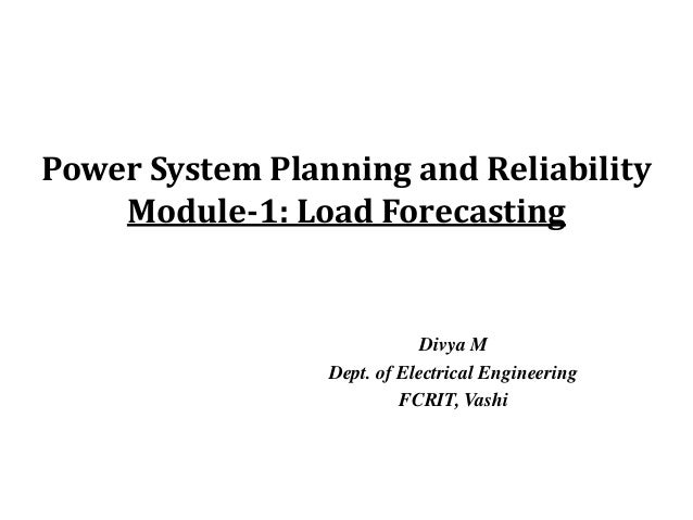 Power System Planning and Reliability    Module-1: Load Forecasting                             Divya M                 De...