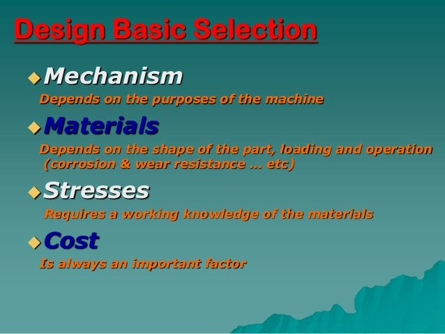 Design Basic Selection Mechanism Depends on the purposes of the machine Materials Depends on the shape of the part, load...