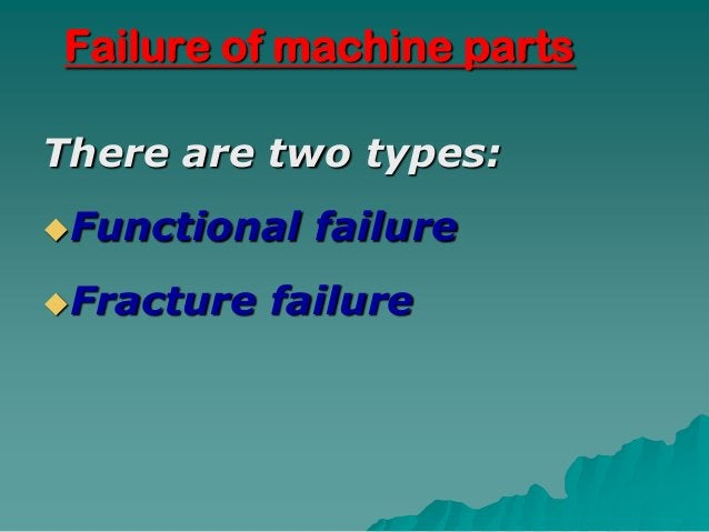 Failure of machine partsThere are two types:Functional   failureFracture   failure