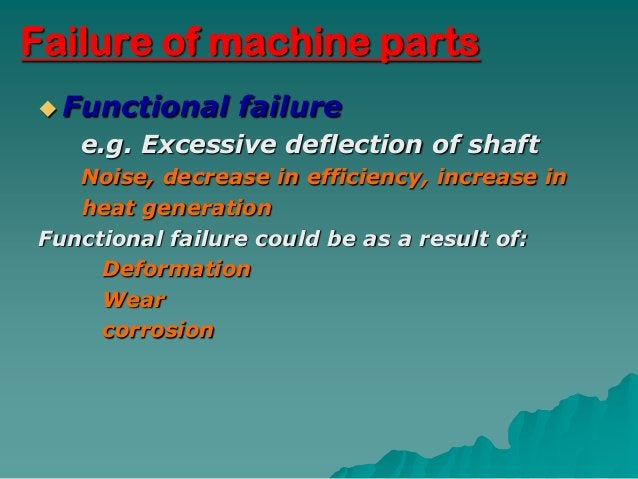Failure of machine parts Functional     failure   e.g. Excessive deflection of shaft   Noise, decrease in efficiency, inc...