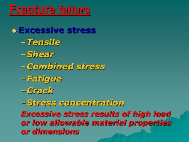 Fracture failure Excessive   stress  –Tensile  –Shear  –Combined stress  –Fatigue  –Crack  –Stress concentration  Excessi...