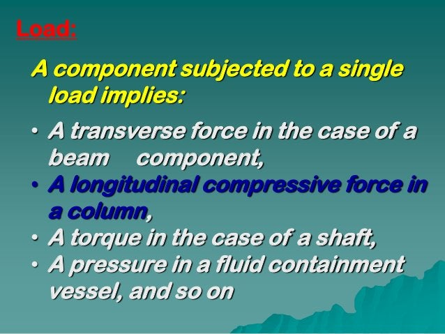 Load: A component subjected to a single  load implies: • A transverse force in the case of a   beam component, • A longitu...