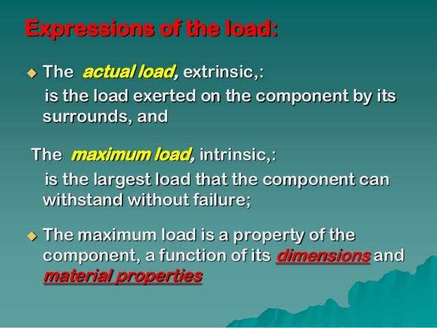 Expressions of the load:   The actual load, extrinsic,:    is the load exerted on the component by its    surrounds, andT...