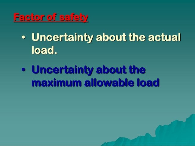 Factor of safety • Uncertainty about the actual   load. • Uncertainty about the   maximum allowable load
