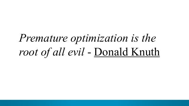 9 Premature optimization is the root of all evil - Donald Knuth