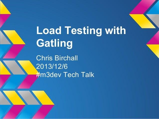 Load Testing with Gatling Chris Birchall 2013/12/6 #m3dev Tech Talk