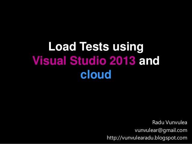 Load Tests using Visual Studio 2013 and cloud Radu Vunvulea vunvulear@gmail.com http://vunvulearadu.blogspot.com