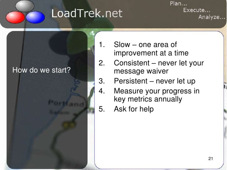 21<br />How do we start?<br />Slow – one area of improvement at a time<br />Consistent – never let your message waiver<br ...