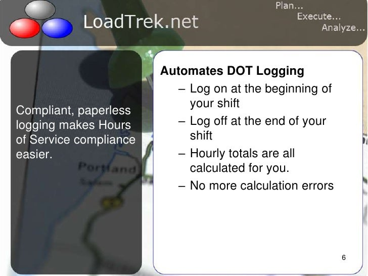 6<br />Compliant, paperless logging makes Hours of Service compliance easier.<br />Automates DOT Logging<br />Log on at th...