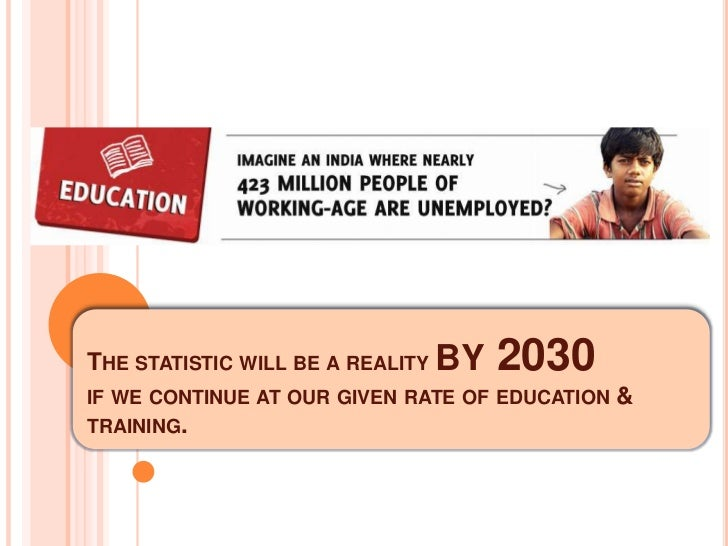 THE STATISTIC WILL BE A REALITY BY   2030IF WE CONTINUE AT OUR GIVEN RATE OF EDUCATION   &TRAINING.