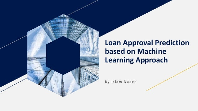 Loan Approval Prediction based on Machine Learning Approach B y I s l a m N a d e r