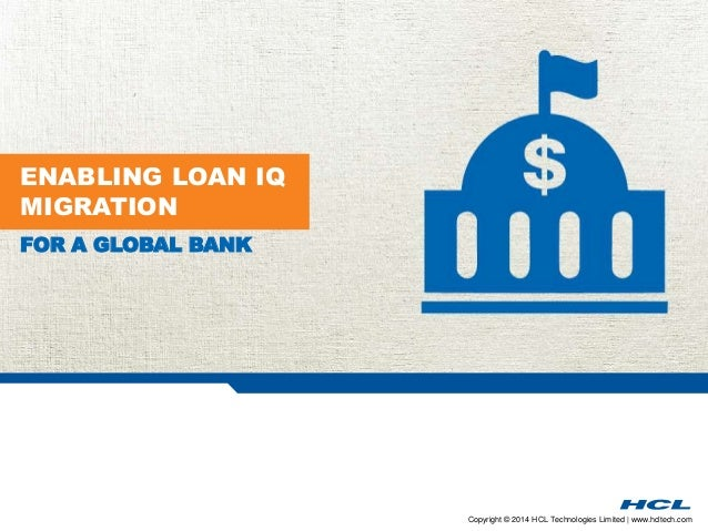 Copyright © 2014 HCL Technologies Limited | www.hcltech.com  ENABLING LOAN IQ  MIGRATION  FOR A GLOBAL BANK