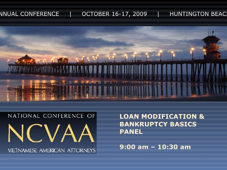 4 th  ANNUAL CONFERENCE  |  OCTOBER 16-17, 2009  |  HUNTINGTON BEACH, CA LOAN MODIFICATION & BANKRUPTCY BASICS PANEL 9:00 ...