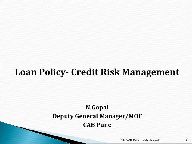 Loan Policy- Credit Risk Management  N.Gopal Deputy General Manager/MOF CAB Pune RBI CAB Pune  July 5, 2010  1