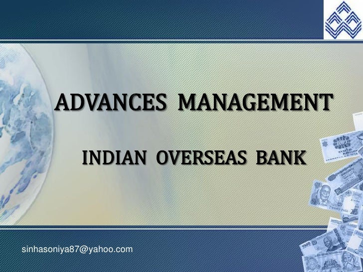 ADVANCES MANAGEMENT              INDIAN OVERSEAS BANK    sinhasoniya87@yahoo.com