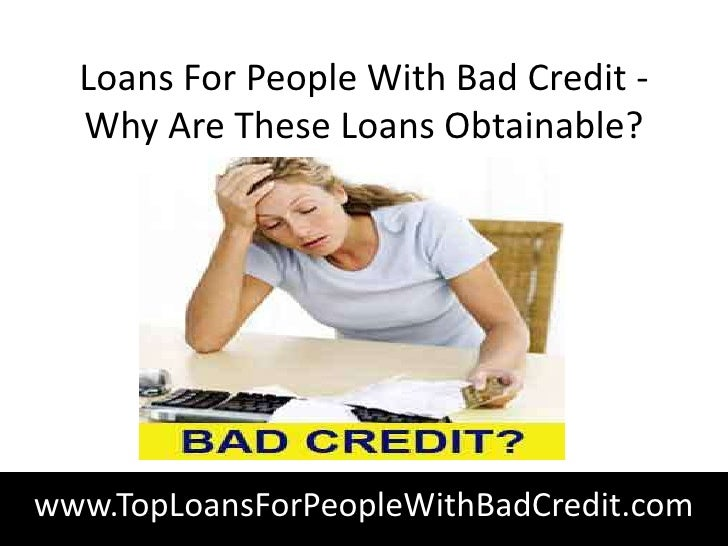 Loans For People With Bad Credit -  Why Are These Loans Obtainable?www.TopLoansForPeopleWithBadCredit.com