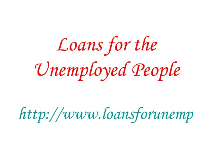 Loans for the Unemployed People http://www.loansforunemployedinfo.co.uk