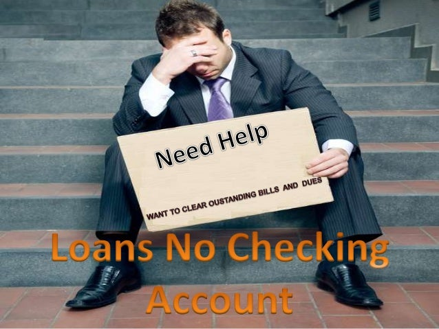 Loans Without Checking Account >> Loans No Checking Account Get Cash Loans Help Without