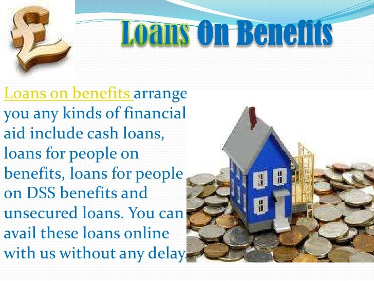 Loans On Benefits<br />Loans on benefits arrange you any kinds of financial aid include cash loans, loans for people on be...