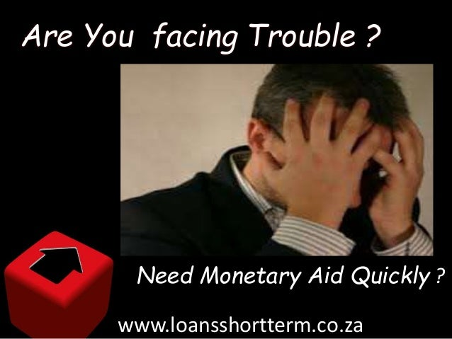 Are You facing Trouble ? Need Monetary Aid Quickly ? www.loansshortterm.co.za