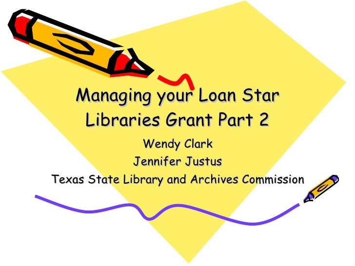 Managing your Loan Star Libraries Grant Part 2 Wendy Clark Jennifer Justus Texas State Library and Archives Commission