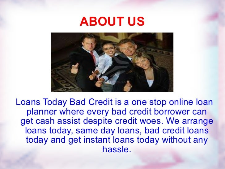 ABOUT US Loans Today Bad Credit is a one stop online loan planner where every bad credit borrower can get cash assist desp...