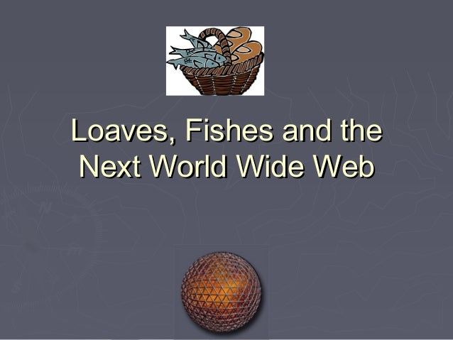 Loaves, Fishes and theNext World Wide Web