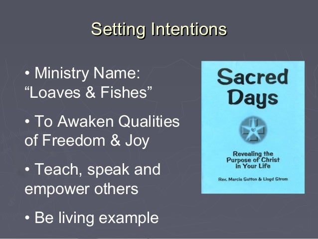 """Setting Intentions• Ministry Name:""""Loaves & Fishes""""• To Awaken Qualitiesof Freedom & Joy• Teach, speak andempower others• ..."""