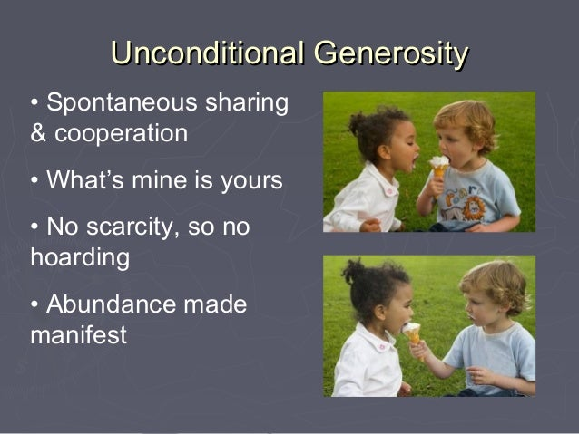 Unconditional Generosity• Spontaneous sharing& cooperation• What's mine is yours• No scarcity, so nohoarding• Abundance ma...