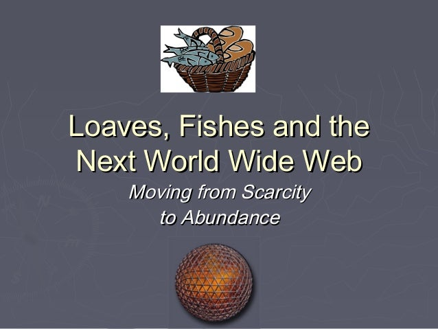 Loaves, Fishes and theNext World Wide Web    Moving from Scarcity      to Abundance
