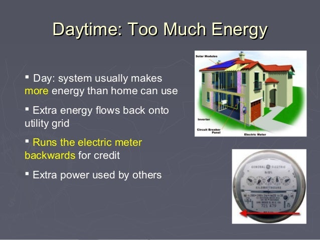 Daytime: Too Much Energy Day: system usually makesmore energy than home can use Extra energy flows back ontoutility grid...
