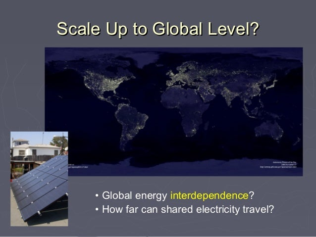 Scale Up to Global Level?    • Global energy interdependence?    • How far can shared electricity travel?